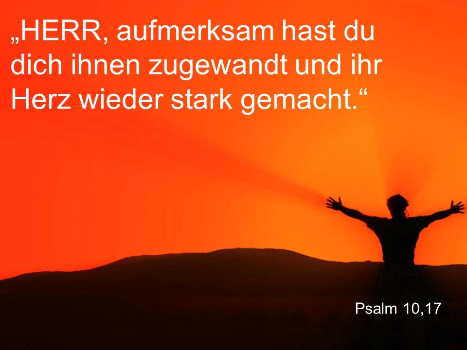 """Psalm 10,17 """"HERR, aufmerksam hast du dich ihnen zugewandt und ihr Herz wieder stark gemacht."""