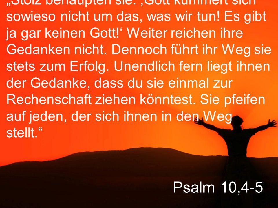 """Psalm 10,4-5 """"Stolz behaupten sie: 'Gott kümmert sich sowieso nicht um das, was wir tun! Es gibt ja gar keinen Gott!' Weiter reichen ihre Gedanken nic"""