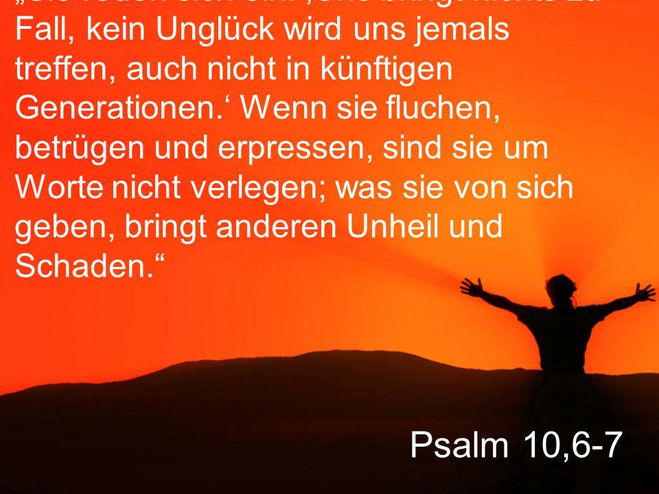 """Psalm 10,6-7 """"Sie reden sich ein: 'Uns bringt nichts zu Fall, kein Unglück wird uns jemals treffen, auch nicht in künftigen Generationen.' Wenn sie fluchen, betrügen und erpressen, sind sie um Worte nicht verlegen; was sie von sich geben, bringt anderen Unheil und Schaden."""