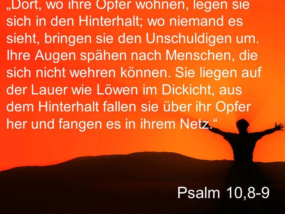 """Psalm 10,8-9 """"Dort, wo ihre Opfer wohnen, legen sie sich in den Hinterhalt; wo niemand es sieht, bringen sie den Unschuldigen um."""