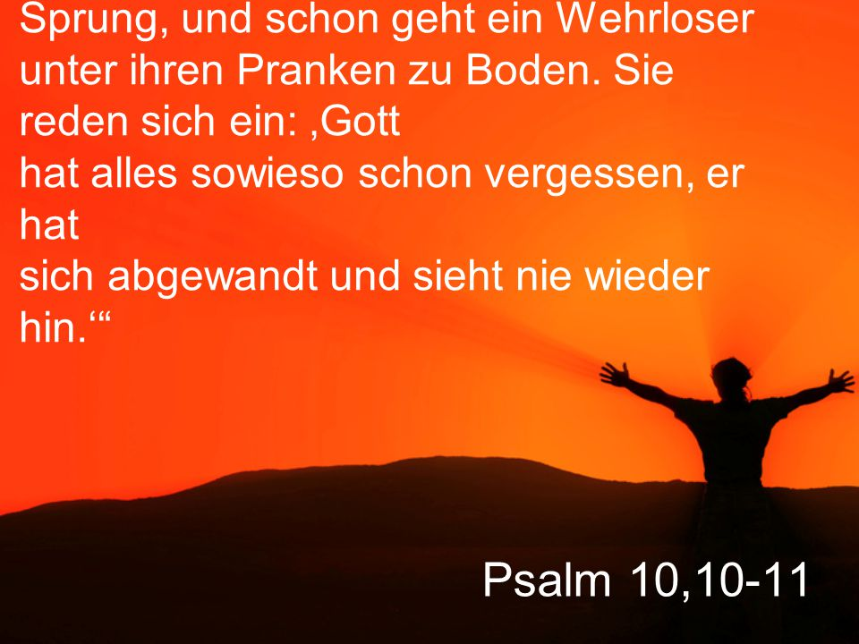 """Psalm 10,10-11 """"Sie halten sich versteckt, sind auf dem Sprung, und schon geht ein Wehrloser unter ihren Pranken zu Boden. Sie reden sich ein: 'Gott h"""