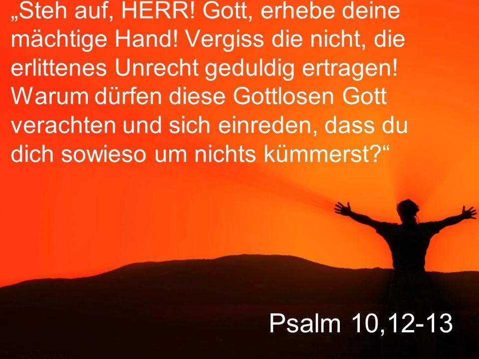 """Psalm 10,12-13 """"Steh auf, HERR! Gott, erhebe deine mächtige Hand! Vergiss die nicht, die erlittenes Unrecht geduldig ertragen! Warum dürfen diese Gott"""