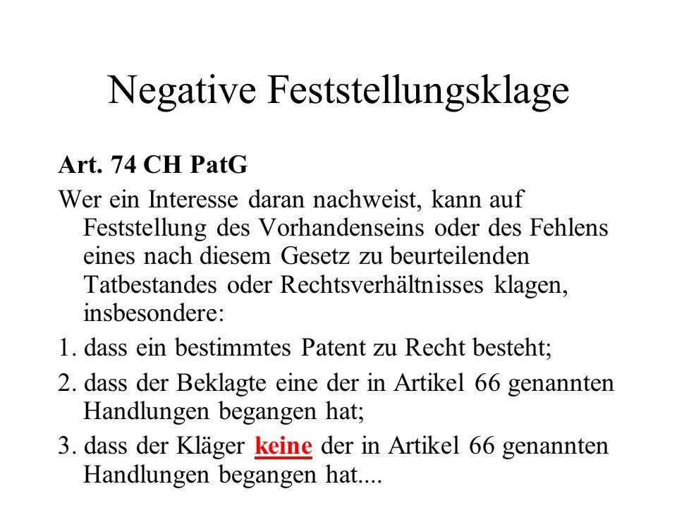 Negative Feststellungsklage Art. 74 CH PatG Wer ein Interesse daran nachweist, kann auf Feststellung des Vorhandenseins oder des Fehlens eines nach di