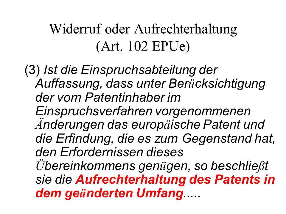 Widerruf oder Aufrechterhaltung (Art. 102 EPUe) (3) Ist die Einspruchsabteilung der Auffassung, dass unter Ber ü cksichtigung der vom Patentinhaber im
