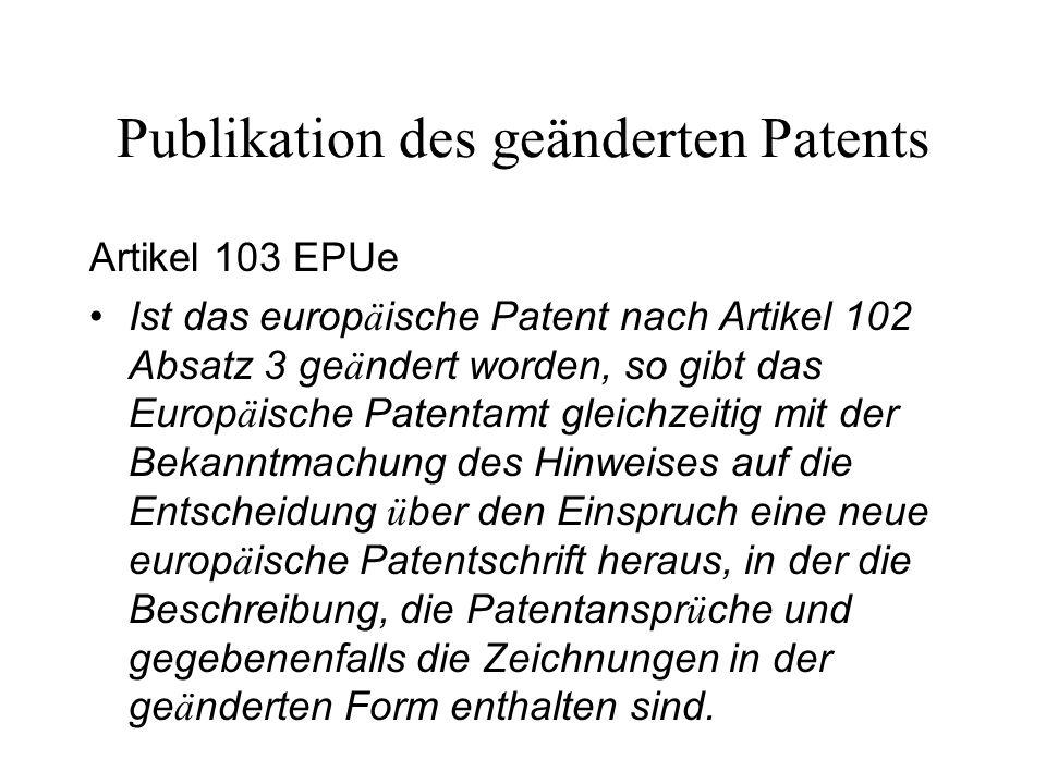 Publikation des geänderten Patents Artikel 103 EPUe Ist das europ ä ische Patent nach Artikel 102 Absatz 3 ge ä ndert worden, so gibt das Europ ä isch