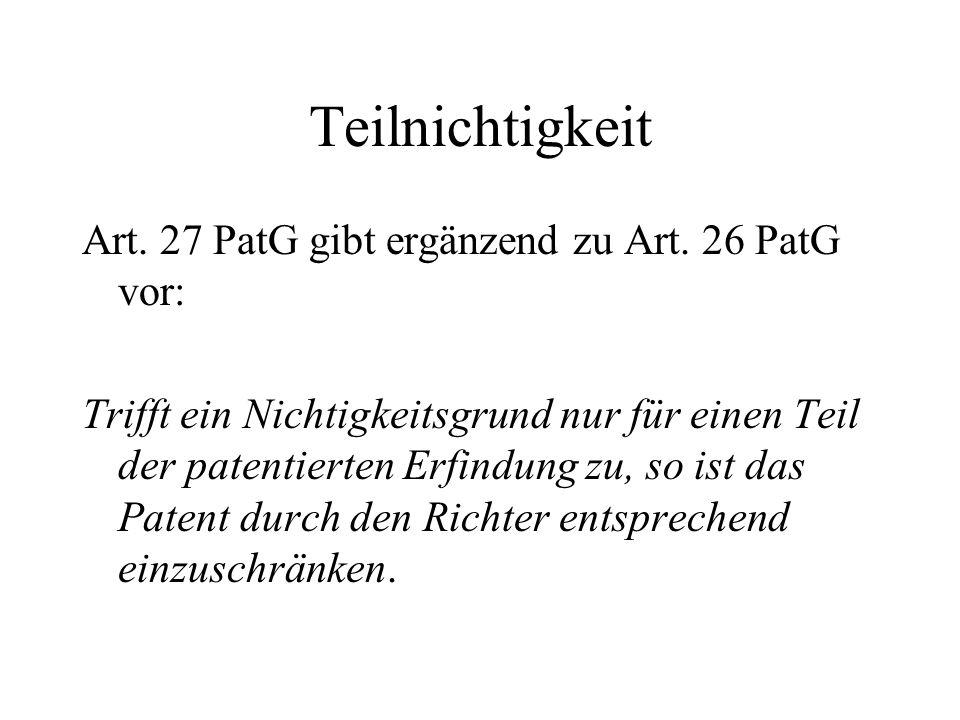 Teilnichtigkeit Art. 27 PatG gibt ergänzend zu Art. 26 PatG vor: Trifft ein Nichtigkeitsgrund nur für einen Teil der patentierten Erfindung zu, so ist