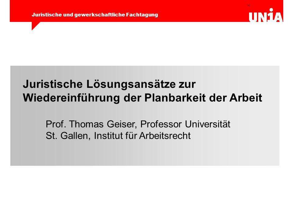 14 Juristische und gewerkschaftliche Fachtagung Juristische Lösungsansätze zur Wiedereinführung der Planbarkeit der Arbeit Prof. Thomas Geiser, Profes