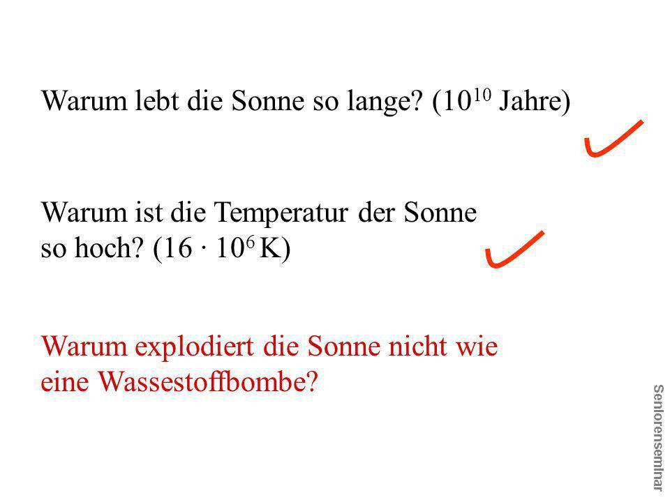 Seniorenseminar Warum ist die Temperatur der Sonne so hoch? (16 · 10 6 K) Warum explodiert die Sonne nicht wie eine Wassestoffbombe? Warum lebt die So
