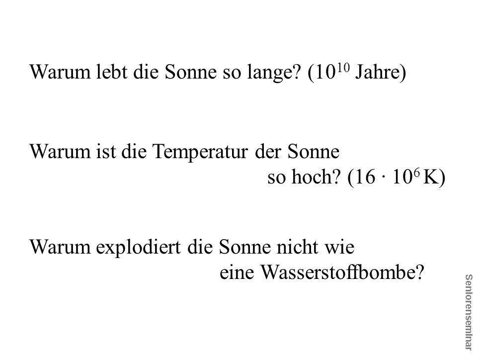 Seniorenseminar Warum lebt die Sonne so lange? (10 10 Jahre) Warum ist die Temperatur der Sonne so hoch? (16 · 10 6 K) Warum explodiert die Sonne nich