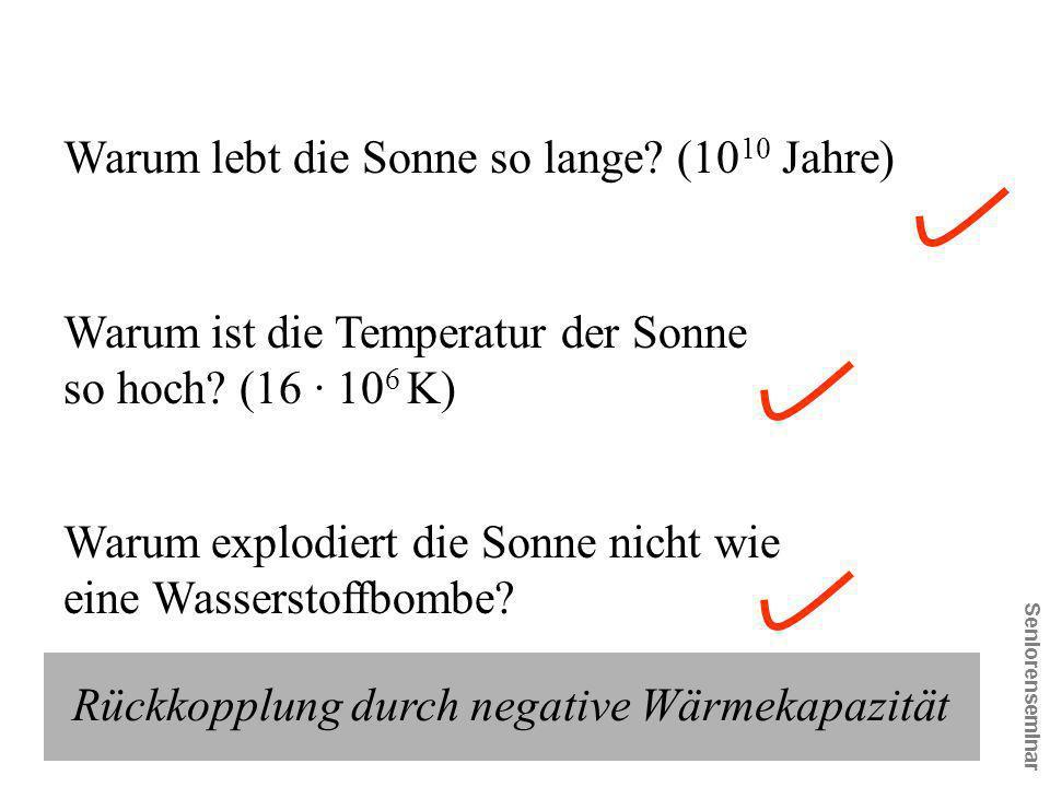 Seniorenseminar Warum ist die Temperatur der Sonne so hoch? (16 · 10 6 K) Warum explodiert die Sonne nicht wie eine Wasserstoffbombe? Warum lebt die S