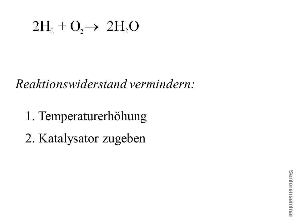 Seniorenseminar Reaktionswiderstand vermindern: 1. Temperaturerhöhung 2. Katalysator zugeben