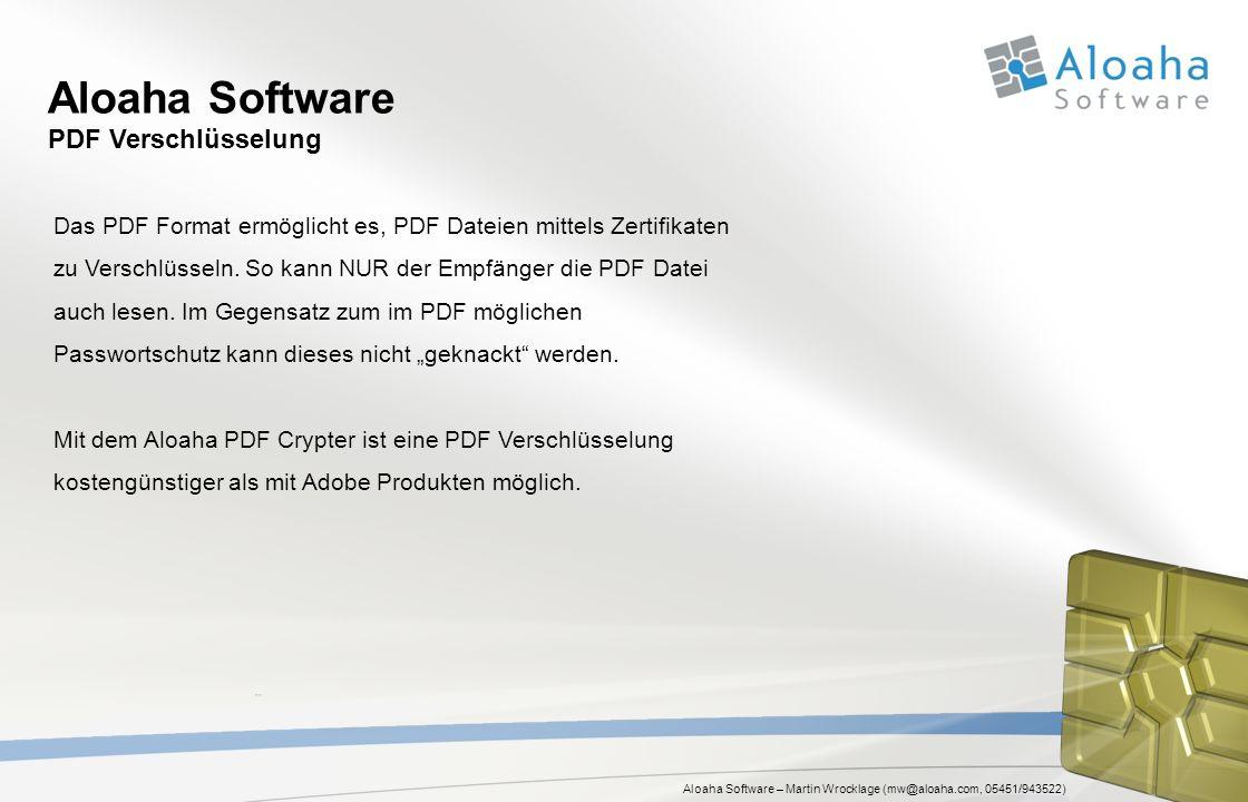 Aloaha Software – Martin Wrocklage (mw@aloaha.com, 05451/943522) Aloaha Software PDF Verschlüsselung Das PDF Format ermöglicht es, PDF Dateien mittels Zertifikaten zu Verschlüsseln.