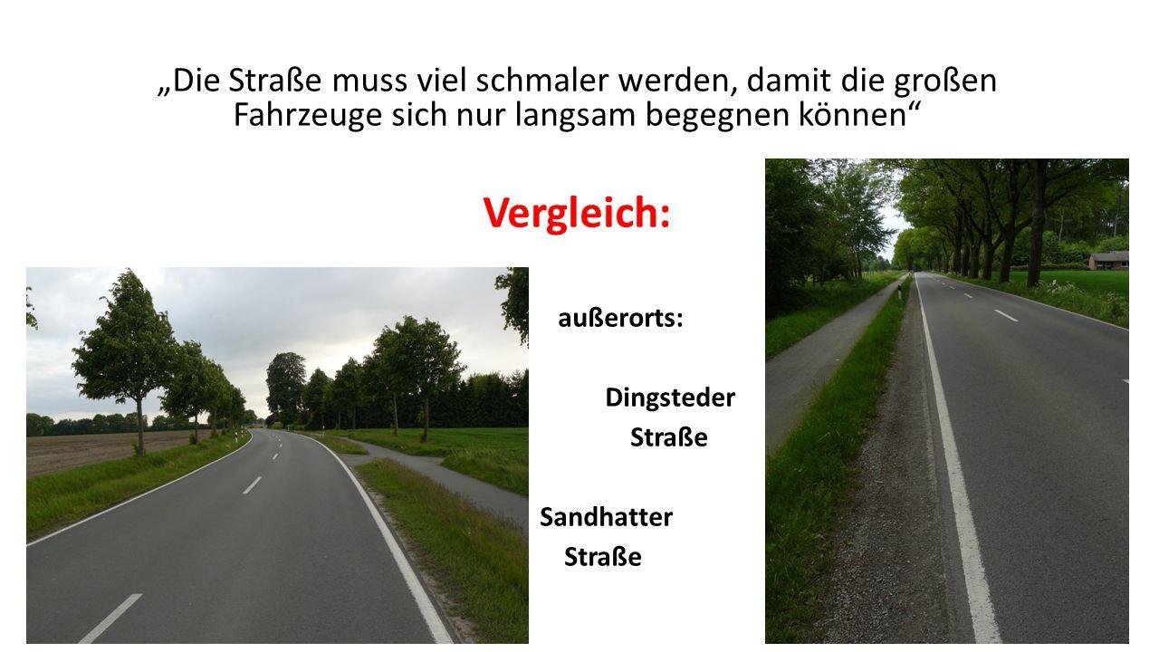 """""""Die Straße muss viel schmaler werden, damit die großen Fahrzeuge sich nur langsam begegnen können Vergleich: außerorts: Dingsteder Straße Sandhatter Straße"""