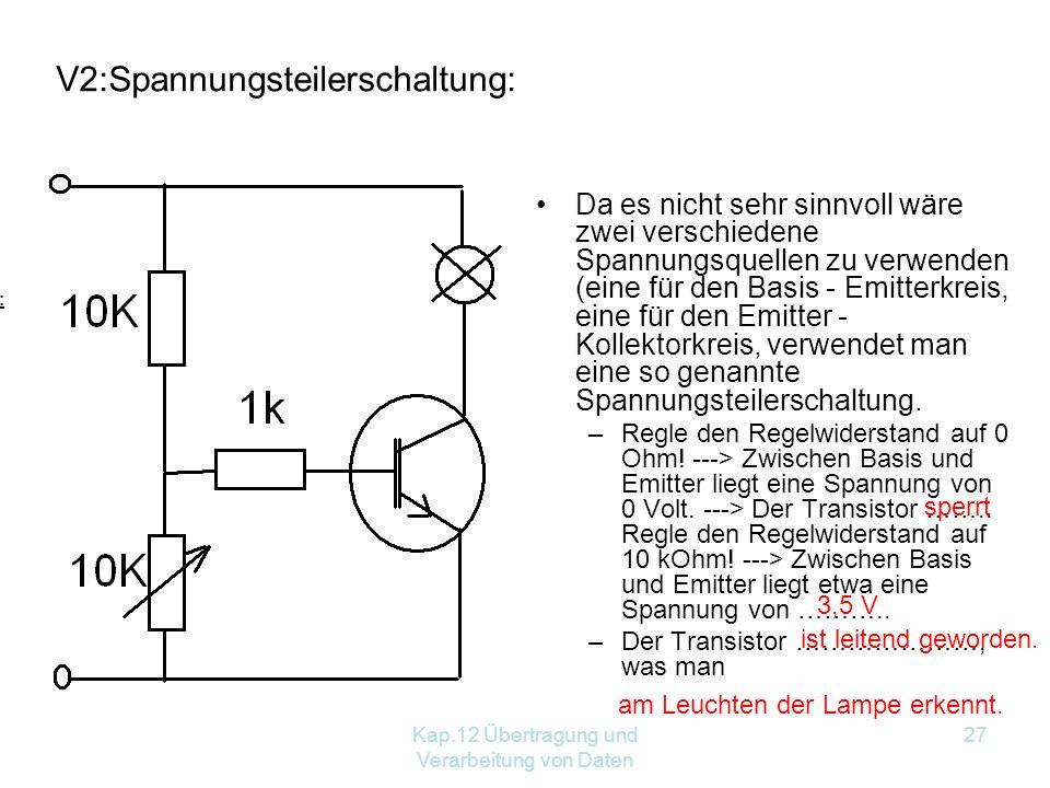 Kap.12 Übertragung und Verarbeitung von Daten 27 Da es nicht sehr sinnvoll wäre zwei verschiedene Spannungsquellen zu verwenden (eine für den Basis - Emitterkreis, eine für den Emitter - Kollektorkreis, verwendet man eine so genannte Spannungsteilerschaltung.