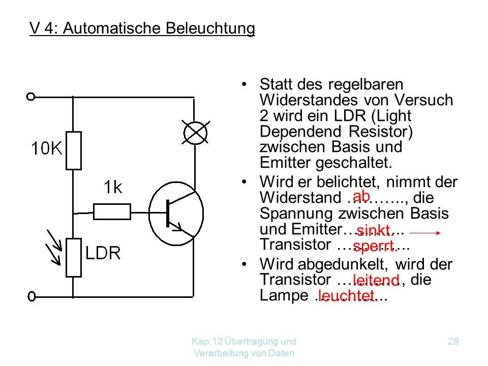 Kap.12 Übertragung und Verarbeitung von Daten 29 V 4: Automatische Beleuchtung Statt des regelbaren Widerstandes von Versuch 2 wird ein LDR (Light Dependend Resistor) zwischen Basis und Emitter geschaltet.
