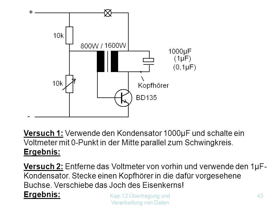 Kap.12 Übertragung und Verarbeitung von Daten 43 Versuch 1: Verwende den Kondensator 1000µF und schalte ein Voltmeter mit 0 ‑ Punkt in der Mitte parallel zum Schwingkreis.