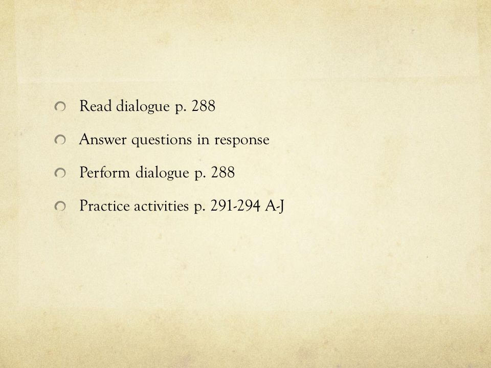 Read dialogue p.288 Answer questions in response Perform dialogue p.