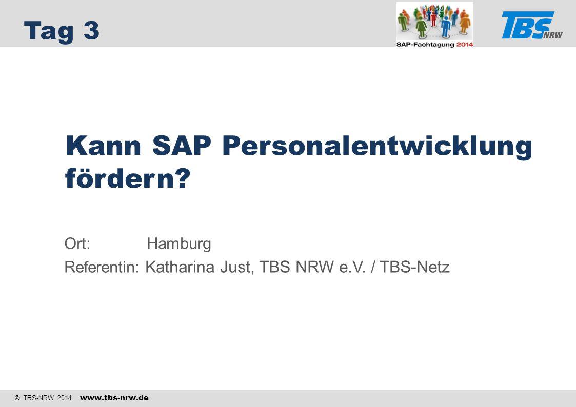 © TBS-NRW 2014 www.tbs-nrw.de Kann SAP Personalentwicklung fördern? Ort: Hamburg Referentin: Katharina Just, TBS NRW e.V. / TBS-Netz Tag 3