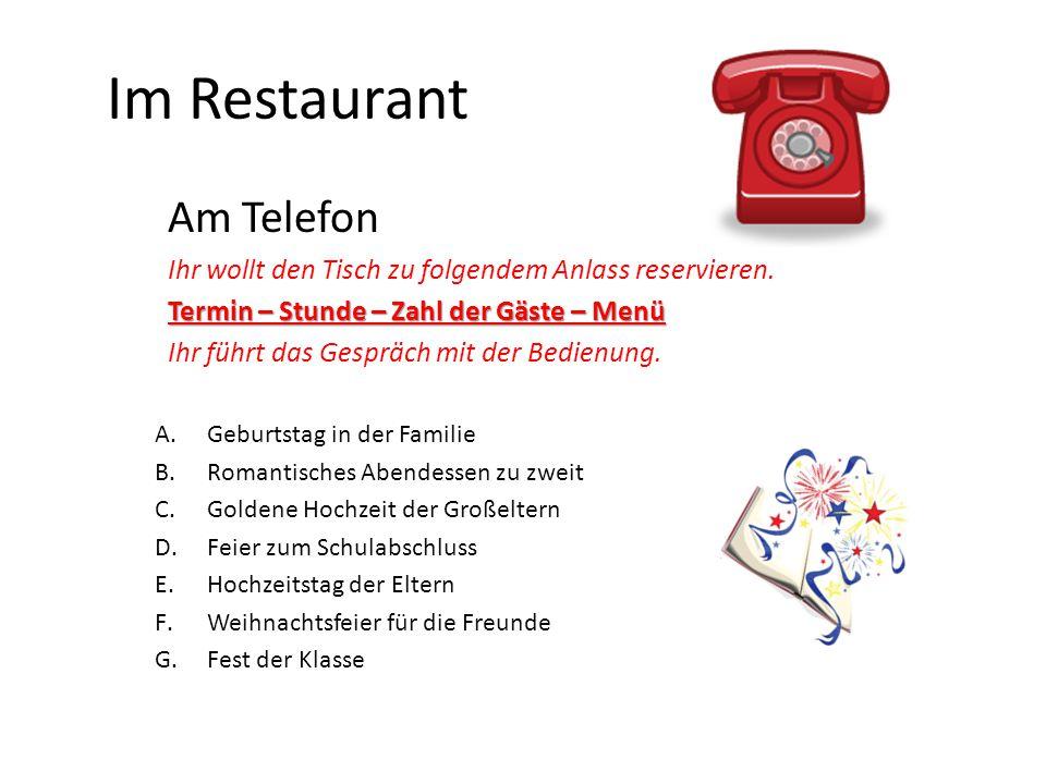 Im Restaurant Am Telefon Ihr wollt den Tisch zu folgendem Anlass reservieren. Termin – Stunde – Zahl der Gäste – Menü Ihr führt das Gespräch mit der B