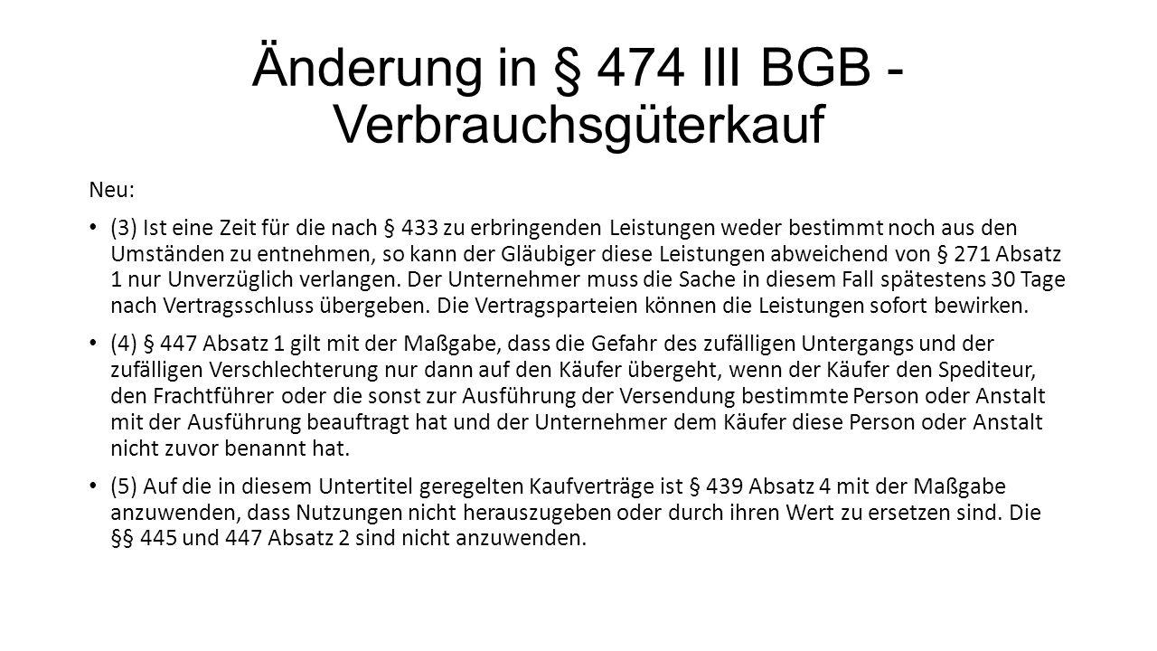 Änderung in § 474 III BGB - Verbrauchsgüterkauf Neu: (3) Ist eine Zeit für die nach § 433 zu erbringenden Leistungen weder bestimmt noch aus den Umständen zu entnehmen, so kann der Gläubiger diese Leistungen abweichend von § 271 Absatz 1 nur Unverzüglich verlangen.