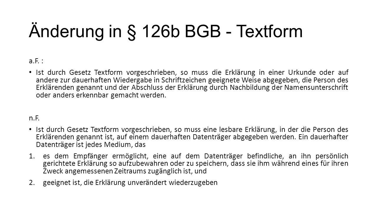 Änderung in § 126b BGB - Textform a.F. : Ist durch Gesetz Textform vorgeschrieben, so muss die Erklärung in einer Urkunde oder auf andere zur dauerhaf