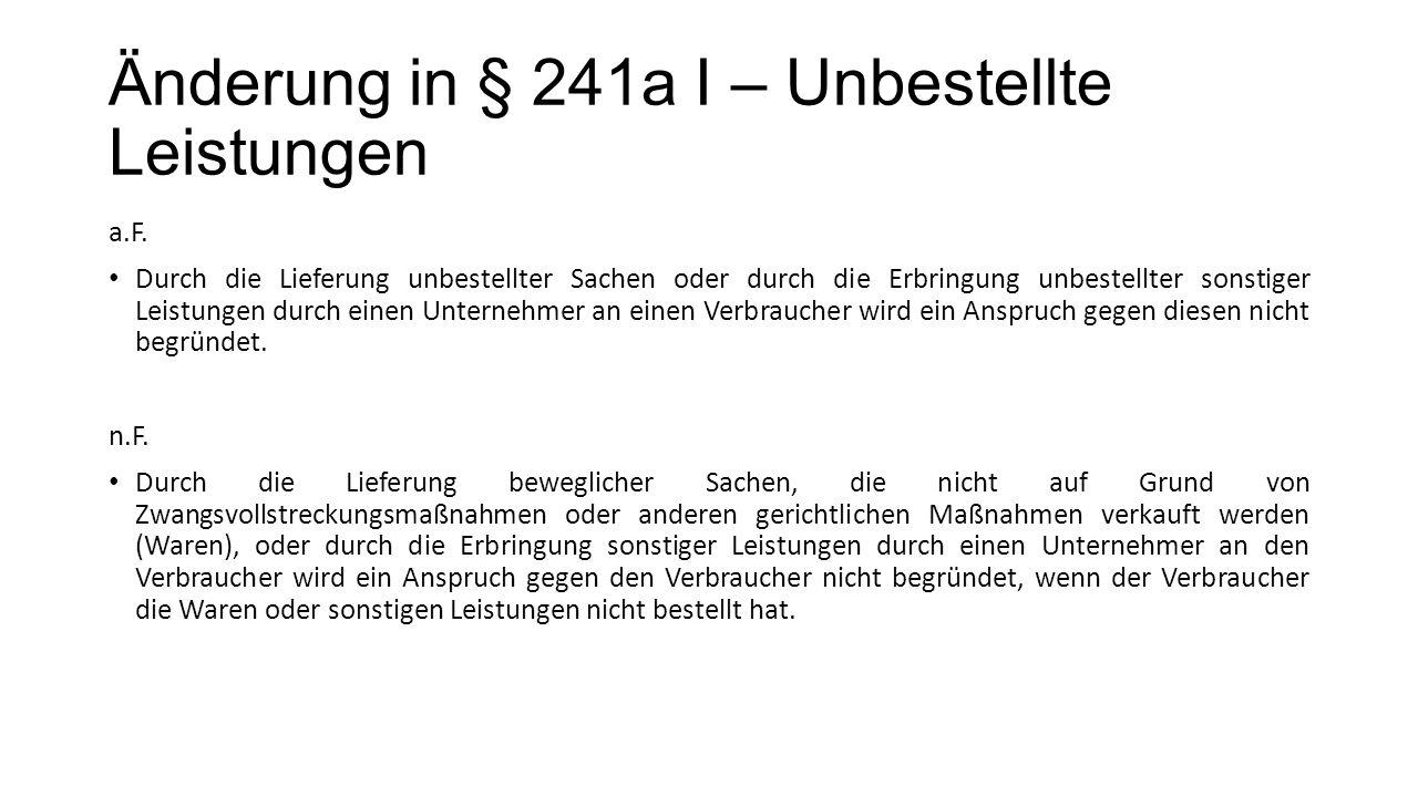 Änderung in § 241a I – Unbestellte Leistungen a.F. Durch die Lieferung unbestellter Sachen oder durch die Erbringung unbestellter sonstiger Leistungen
