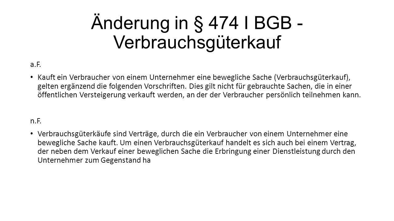 Änderung in § 474 I BGB - Verbrauchsgüterkauf a.F. Kauft ein Verbraucher von einem Unternehmer eine bewegliche Sache (Verbrauchsgüterkauf), gelten erg