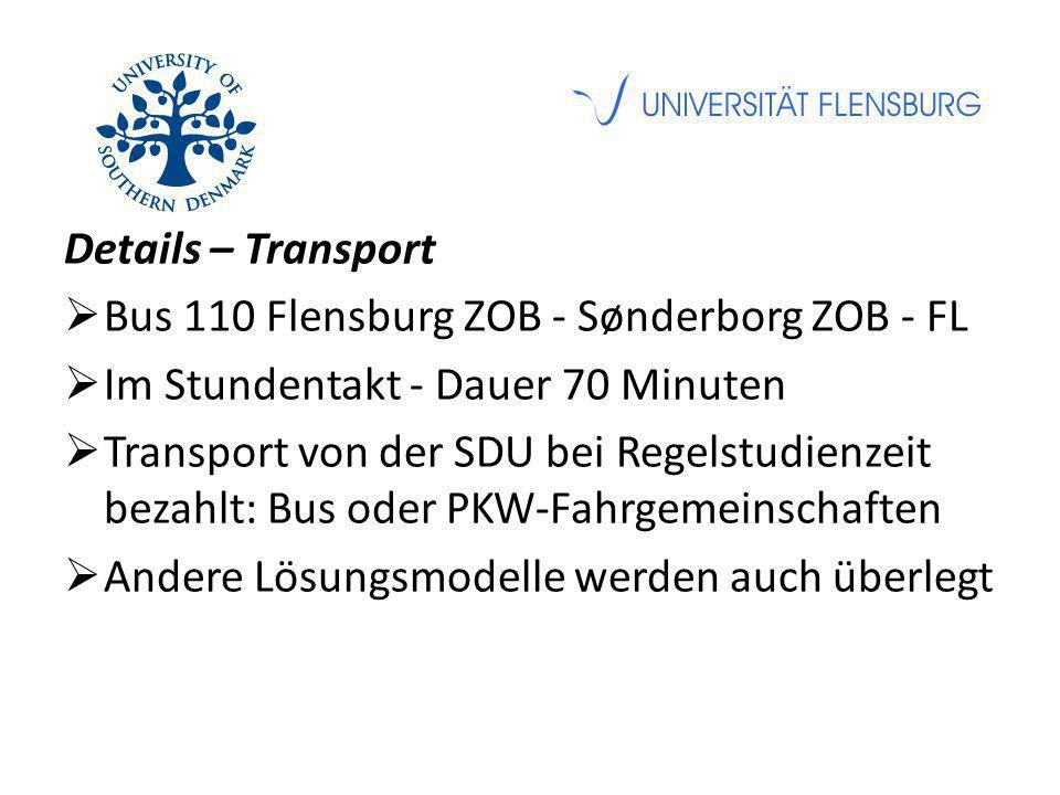 Details – Transport  Bus 110 Flensburg ZOB - Sønderborg ZOB - FL  Im Stundentakt - Dauer 70 Minuten  Transport von der SDU bei Regelstudienzeit bezahlt: Bus oder PKW-Fahrgemeinschaften  Andere Lösungsmodelle werden auch überlegt