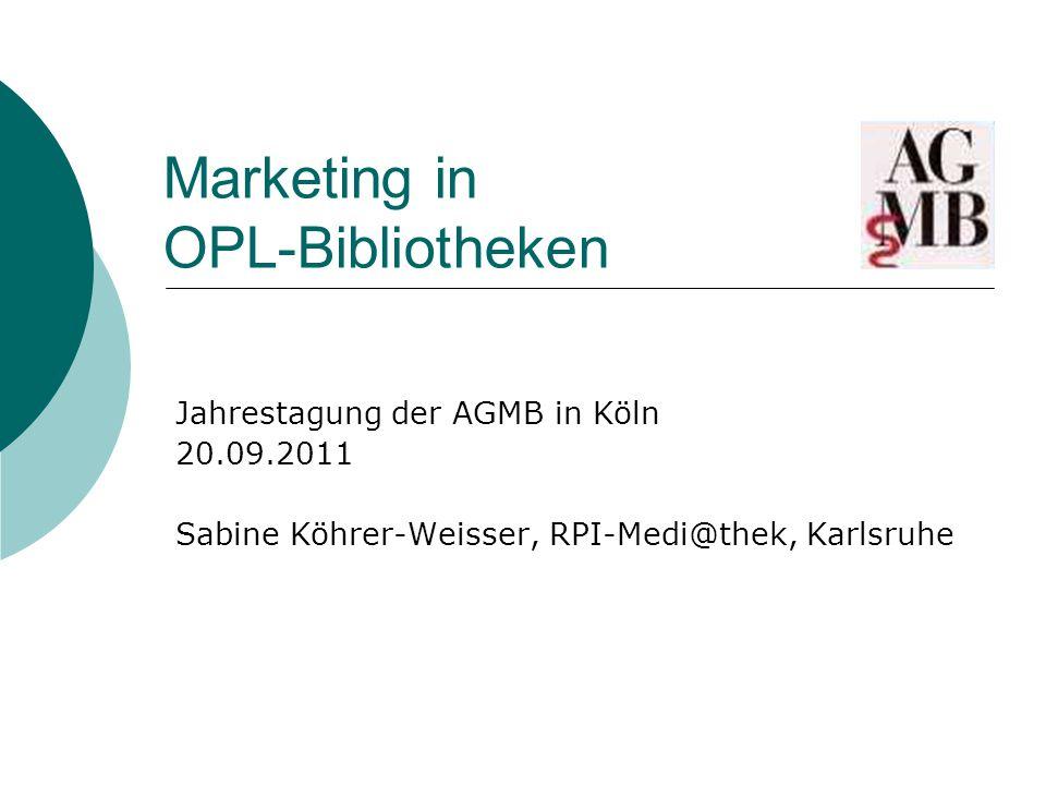 Marketing in OPL-Bibliotheken Jahrestagung der AGMB in Köln 20.09.2011 Sabine Köhrer-Weisser, RPI-Medi@thek, Karlsruhe