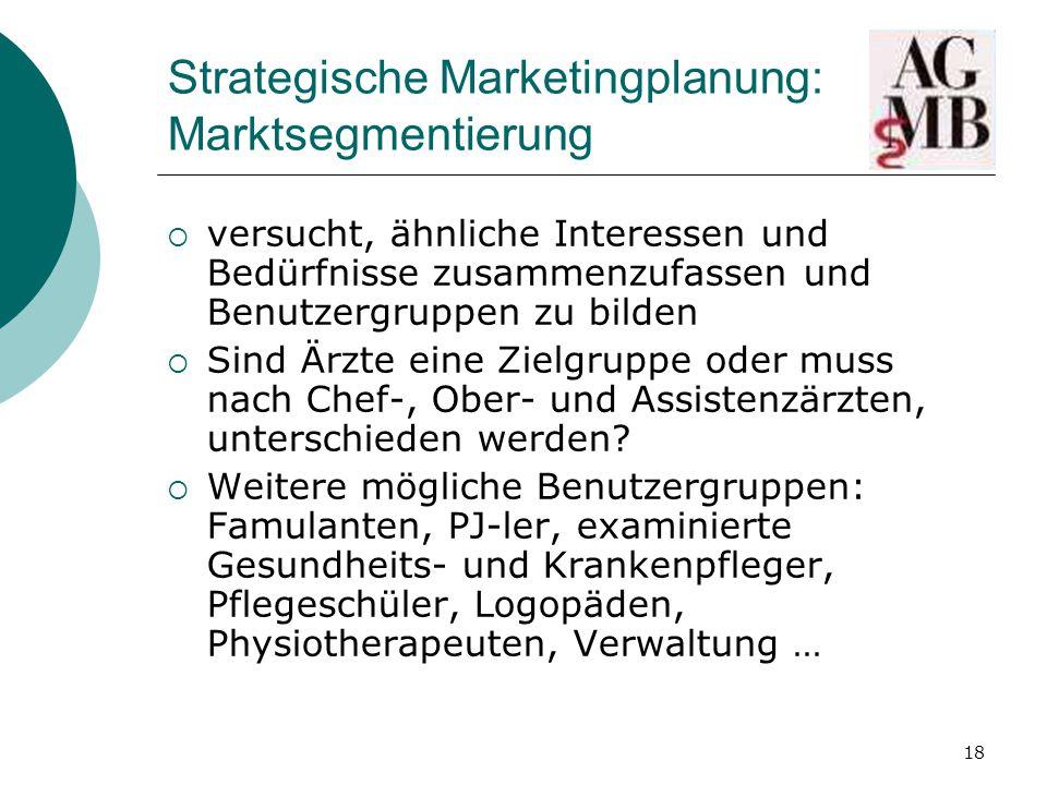 18 Strategische Marketingplanung: Marktsegmentierung  versucht, ähnliche Interessen und Bedürfnisse zusammenzufassen und Benutzergruppen zu bilden  Sind Ärzte eine Zielgruppe oder muss nach Chef-, Ober- und Assistenzärzten, unterschieden werden.