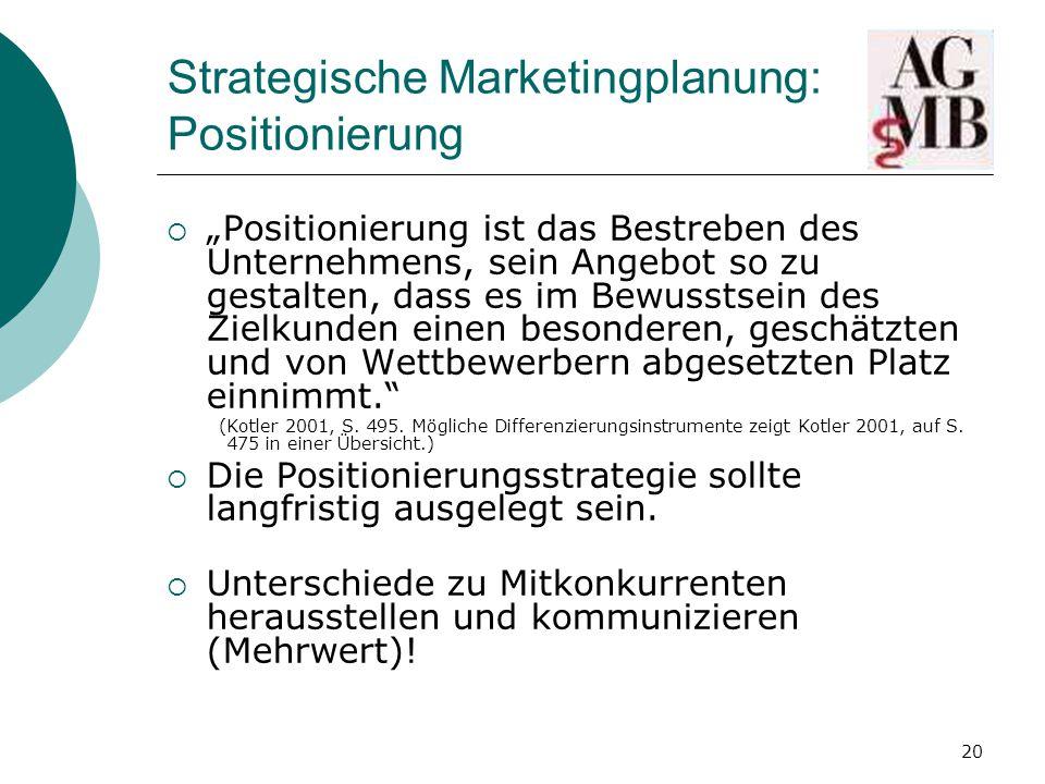 """20 Strategische Marketingplanung: Positionierung  """"Positionierung ist das Bestreben des Unternehmens, sein Angebot so zu gestalten, dass es im Bewusstsein des Zielkunden einen besonderen, geschätzten und von Wettbewerbern abgesetzten Platz einnimmt. (Kotler 2001, S."""