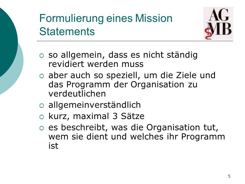 5 Formulierung eines Mission Statements  so allgemein, dass es nicht ständig revidiert werden muss  aber auch so speziell, um die Ziele und das Programm der Organisation zu verdeutlichen  allgemeinverständlich  kurz, maximal 3 Sätze  es beschreibt, was die Organisation tut, wem sie dient und welches ihr Programm ist
