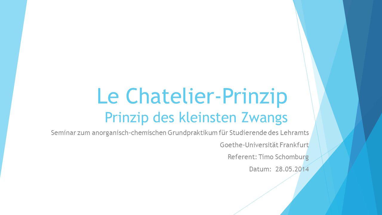 Le Chatelier-Prinzip Prinzip des kleinsten Zwangs Seminar zum anorganisch-chemischen Grundpraktikum für Studierende des Lehramts Goethe-Universität Frankfurt Referent: Timo Schomburg Datum: 28.05.2014