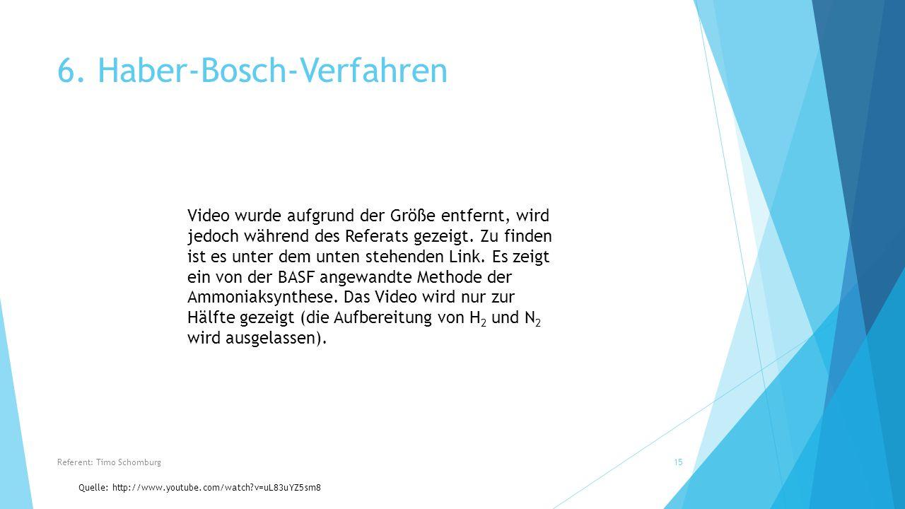 6. Haber-Bosch-Verfahren Quelle: http://www.youtube.com/watch?v=uL83uYZ5sm8 Referent: Timo Schomburg15 Video wurde aufgrund der Größe entfernt, wird j