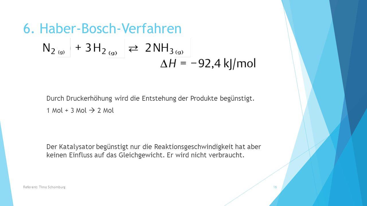 6. Haber-Bosch-Verfahren Durch Druckerhöhung wird die Entstehung der Produkte begünstigt. 1 Mol + 3 Mol  2 Mol Der Katalysator begünstigt nur die Rea