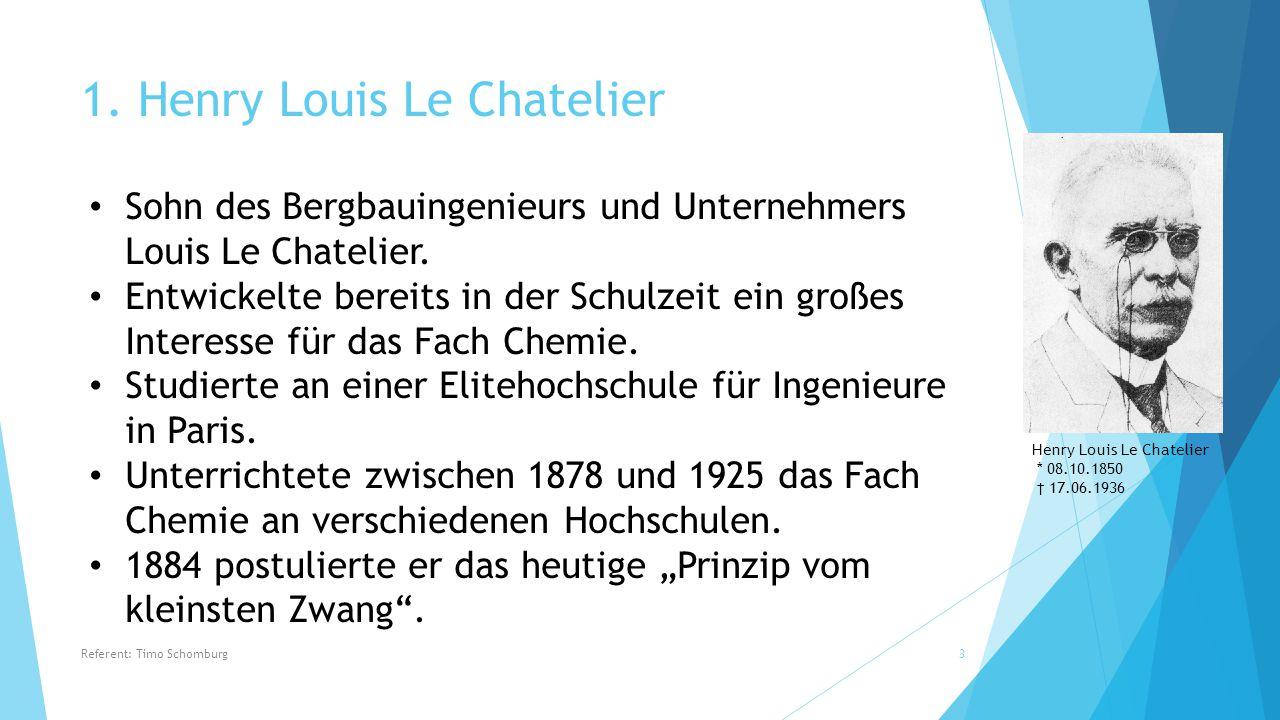 1. Henry Louis Le Chatelier Henry Louis Le Chatelier * 08.10.1850 † 17.06.1936 Sohn des Bergbauingenieurs und Unternehmers Louis Le Chatelier. Entwick