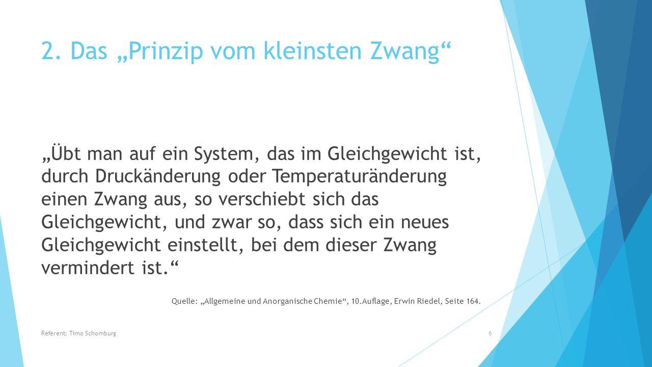 """""""Übt man auf ein System, das im Gleichgewicht ist, durch Druckänderung oder Temperaturänderung einen Zwang aus, so verschiebt sich das Gleichgewicht, und zwar so, dass sich ein neues Gleichgewicht einstellt, bei dem dieser Zwang vermindert ist. Quelle: """"Allgemeine und Anorganische Chemie , 10.Auflage, Erwin Riedel, Seite 164."""