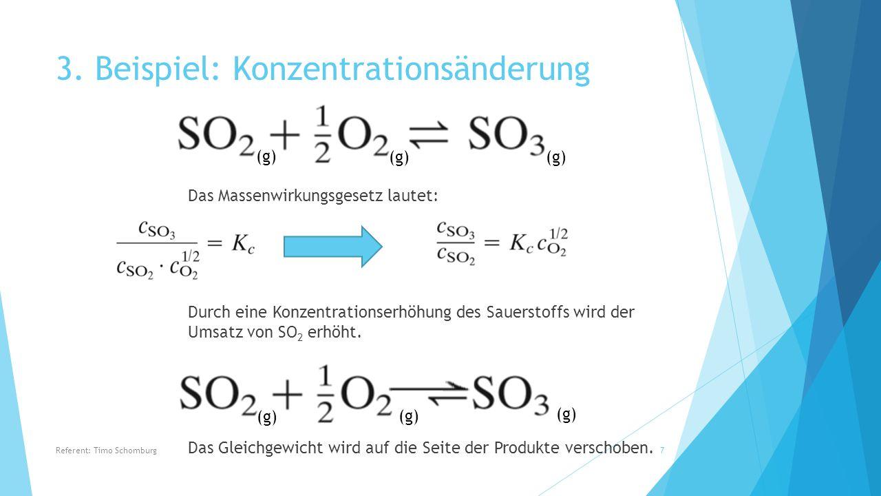 3. Beispiel: Konzentrationsänderung Das Massenwirkungsgesetz lautet: Durch eine Konzentrationserhöhung des Sauerstoffs wird der Umsatz von SO 2 erhöht