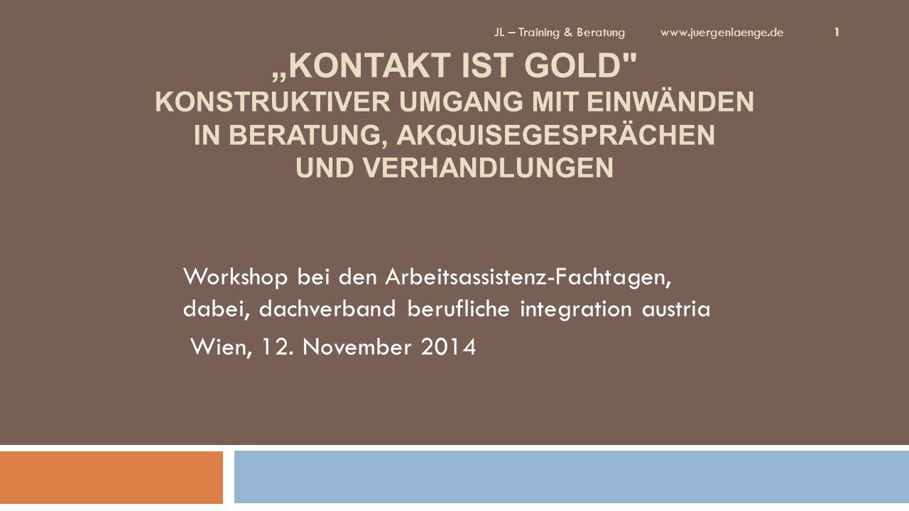 """""""KONTAKT IST GOLD KONSTRUKTIVER UMGANG MIT EINWÄNDEN IN BERATUNG, AKQUISEGESPRÄCHEN UND VERHANDLUNGEN Workshop bei den Arbeitsassistenz-Fachtagen, dabei, dachverband berufliche integration austria Wien, 12."""