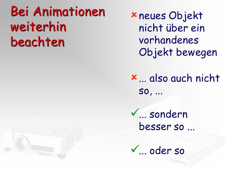  neues Objekt nicht über ein vorhandenes Objekt bewegen... sondern besser so...... oder so ... also auch nicht so,... Bei Animationen weiterhin beac