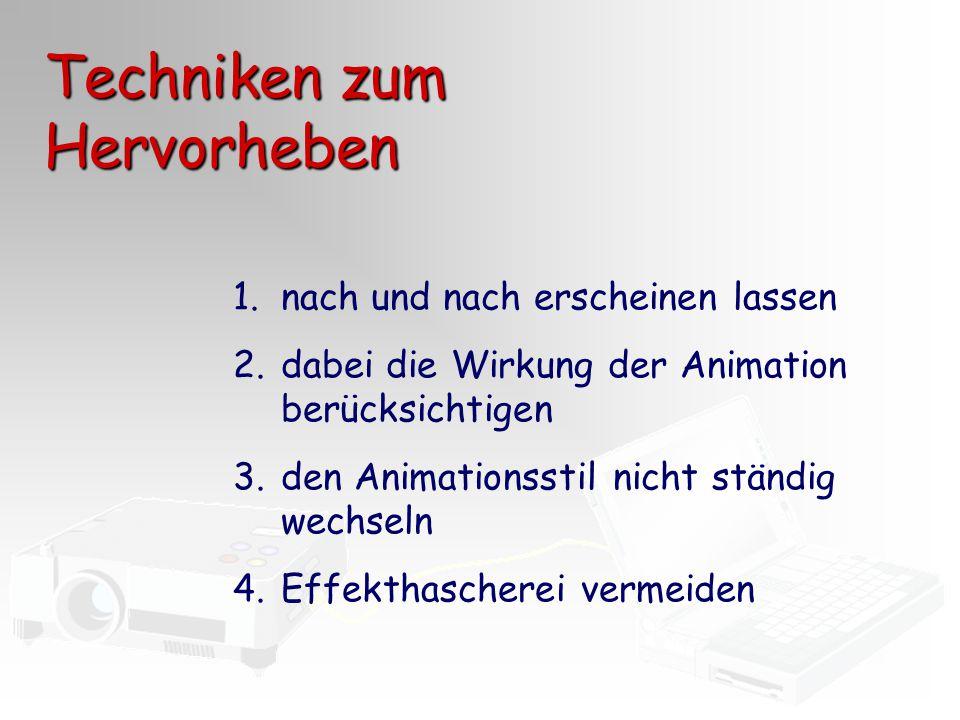 Techniken zum Hervorheben 1.nach und nach erscheinen lassen 2.dabei die Wirkung der Animation berücksichtigen 3.den Animationsstil nicht ständig wechs