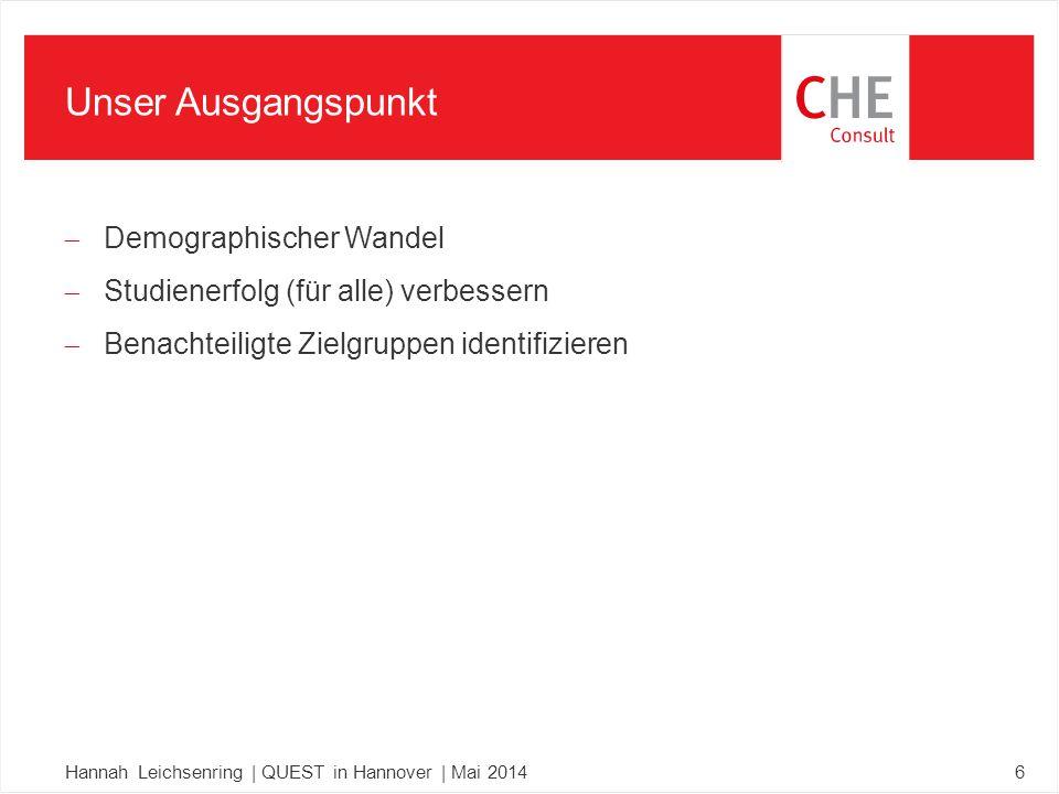  Demographischer Wandel  Studienerfolg (für alle) verbessern  Benachteiligte Zielgruppen identifizieren Hannah Leichsenring | QUEST in Hannover | Mai 20146 Unser Ausgangspunkt