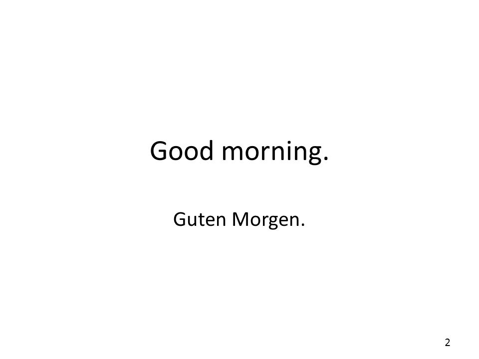 Good morning. Guten Morgen. 2