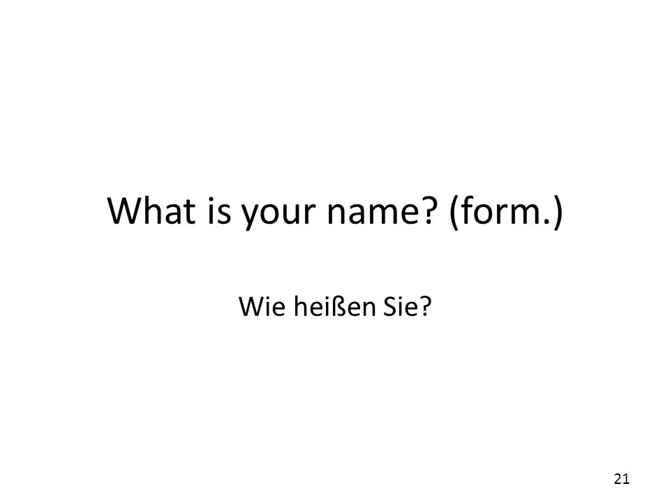 What is your name? (form.) Wie heißen Sie? 21