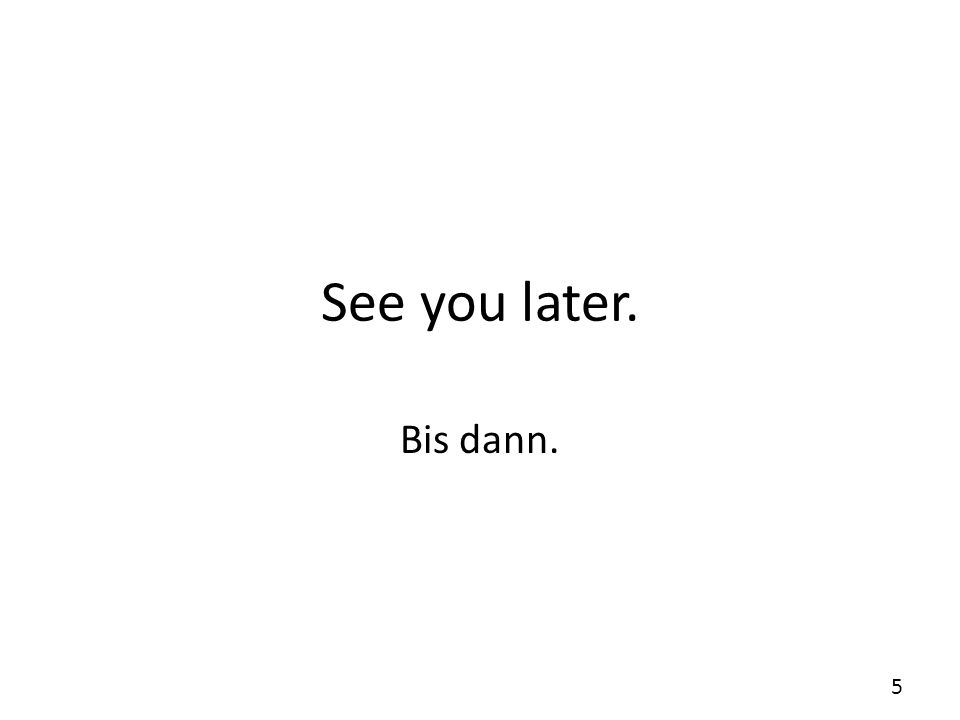 See you later. Bis dann. 5