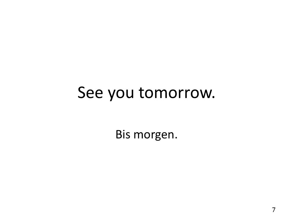 See you tomorrow. Bis morgen. 7