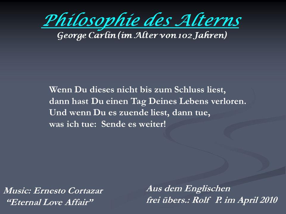 Philosophie des Alterns George Carlin (im Alter von 102 Jahren) Wenn Du dieses nicht bis zum Schluss liest, dann hast Du einen Tag Deines Lebens verloren.