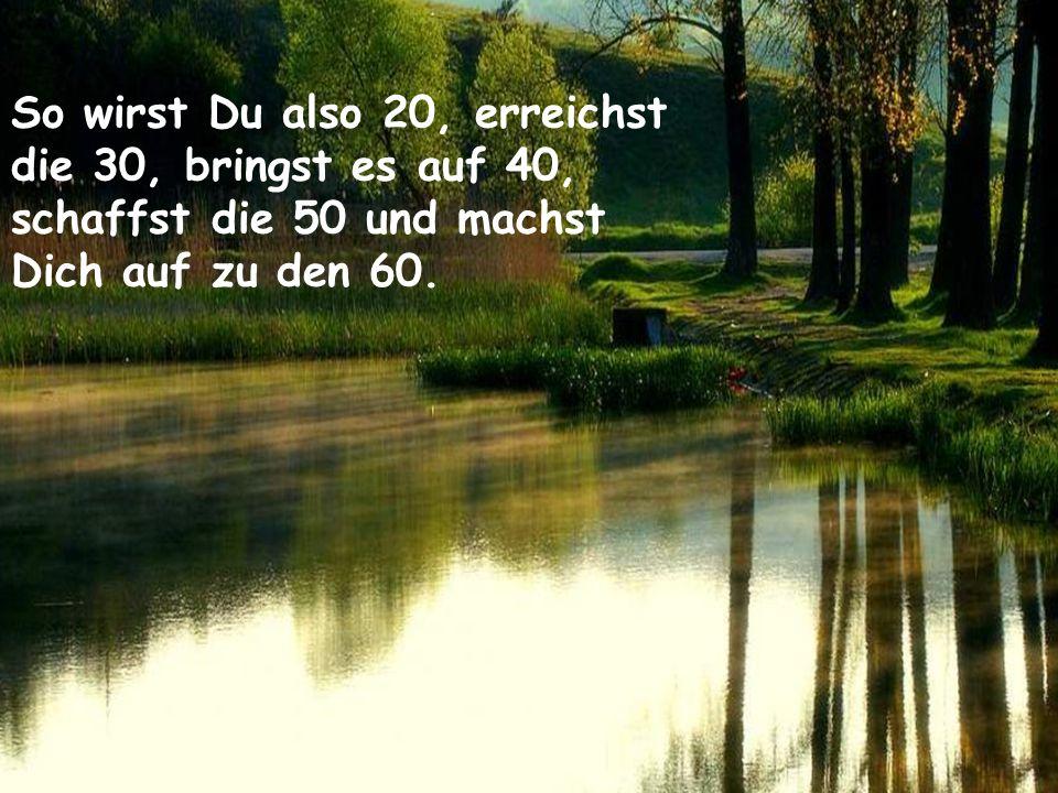 Heute ist Dein Tag: 8 So wirst Du also 20, erreichst die 30, bringst es auf 40, schaffst die 50 und machst Dich auf zu den 60.