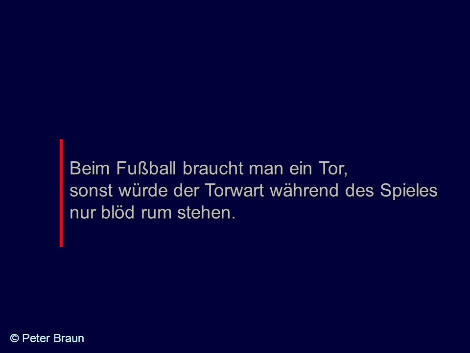Beim Fußball braucht man ein Tor, sonst würde der Torwart während des Spieles nur blöd rum stehen.