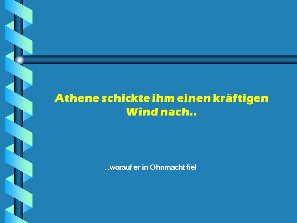Athene schickte ihm einen kräftigen Wind nach....worauf er in Ohnmacht fiel
